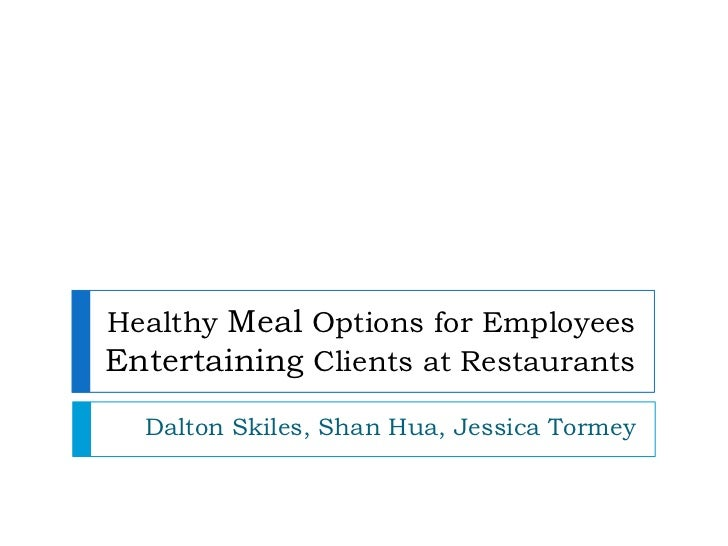 Healthy Meal Options for Employees Entertaining Clients at Restaurants <br />Dalton Skiles, Shan Hua, Jessica Tormey<br />