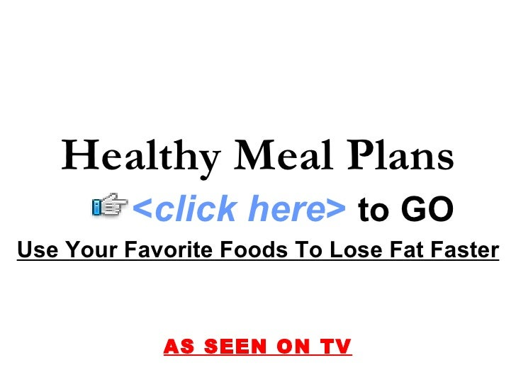 Use Your Favorite Foods To Lose Fat Faster AS SEEN ON TV Healthy Meal Plans < click here >   to   GO