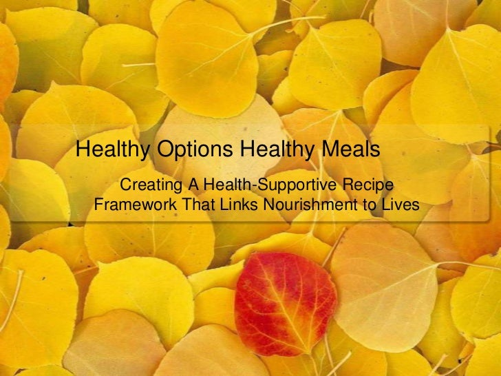 Healthy Options Healthy Meals    Creating A Health-Supportive Recipe Framework That Links Nourishment to Lives