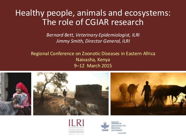 Healthy people, animals and ecosystems: The role of CGIAR research Bernard Bett, Veterinary Epidemiologist, ILRI Jimmy Smi...