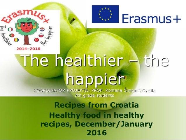 The healthier – the happierKOORDINATOR PROJEKTA: PROF. Romana Šimunić Cvrtila 7th grade students Recipes from Croatia Heal...