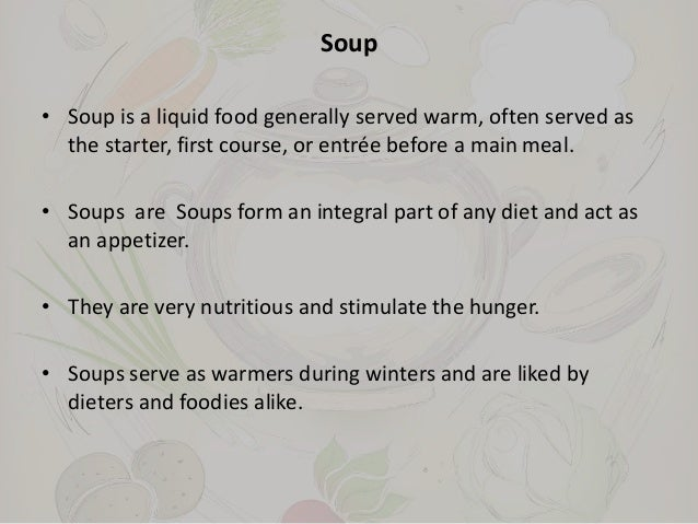 Soup • Soup is a liquid food generally served warm, often served as the starter, first course, or entrée before a main mea...