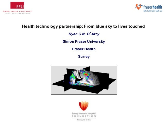 Health technology partnership: From blue sky to lives touched Ryan C.N. D'Arcy Simon Fraser University Fraser Health Surre...