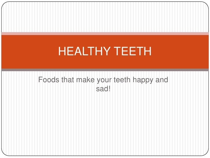 Foods that make your teeth happy and sad!<br />HEALTHY TEETH<br />