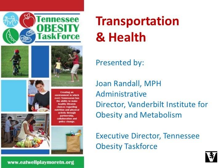 Transportation <br />& Health<br />Presented by: <br />Joan Randall, MPHAdministrative Director, Vanderbilt Institute for ...