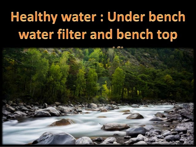 healthy water under bench water filter and bench top
