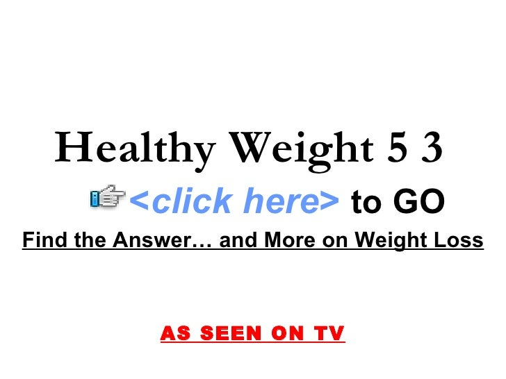 Find the Answer… and More on Weight Loss AS SEEN ON TV Healthy Weight 5 3 < click here >   to   GO