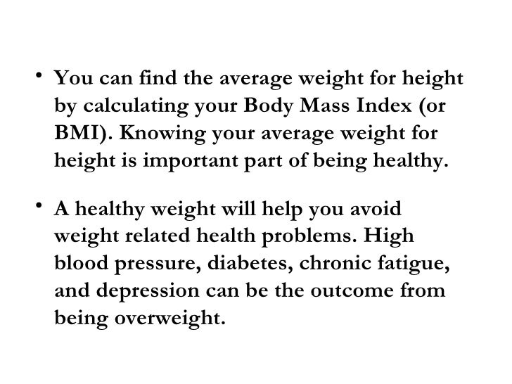 • You can find the average weight for height   by calculating your Body Mass Index (or   BMI). Knowing your average weight...