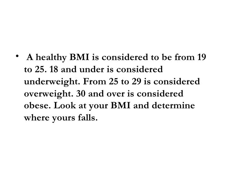 • A healthy BMI is considered to be from 19   to 25. 18 and under is considered   underweight. From 25 to 29 is considered...