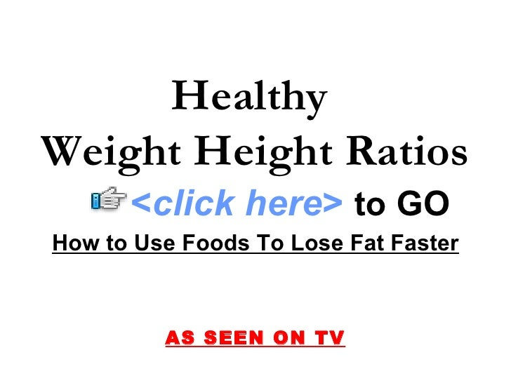 Healthy  Weight Height Ratios          <click here> to GO Find the Answer… and More on Weight Loss               AS SEEN O...
