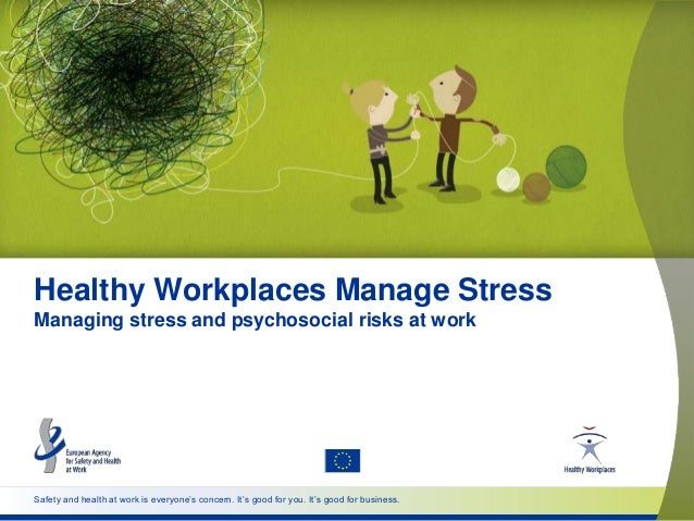 Safety and health at work is everyone's concern. It's good for you. It's good for business. Healthy Workplaces Manage Stre...