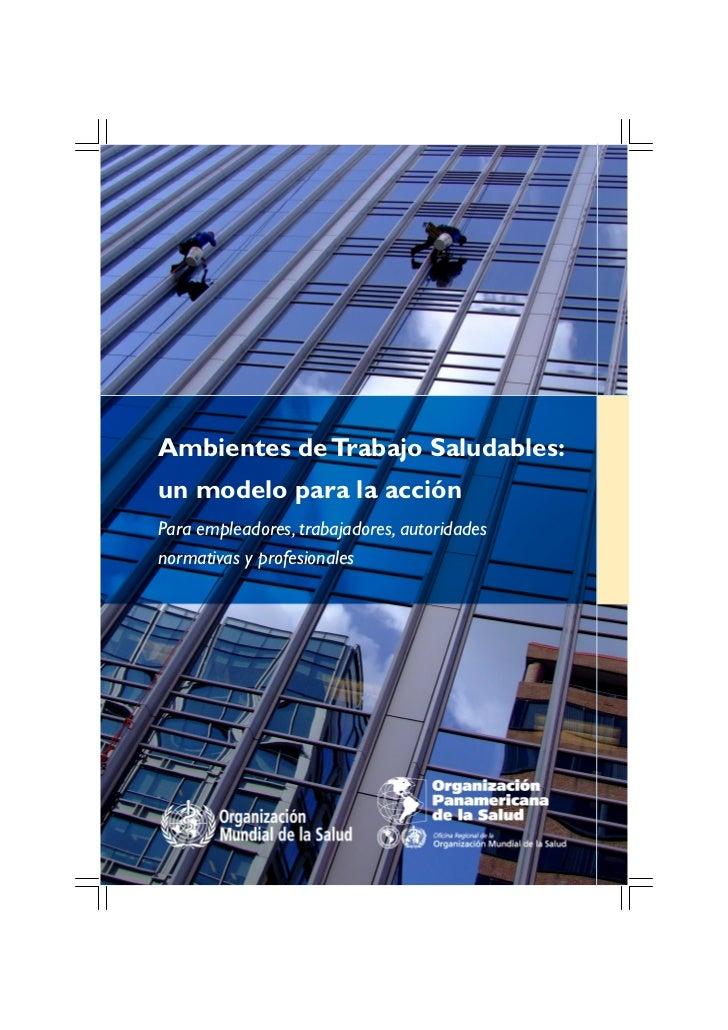 Ambientes de Trabajo Saludables:un modelo para la acciónPara empleadores, trabajadores, autoridadesnormativas y profesiona...