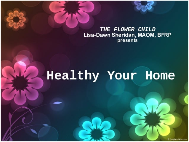 THE FLOWER CHILD Lisa-Dawn Sheridan, MAOM, BFRP presents Healthy Your Home