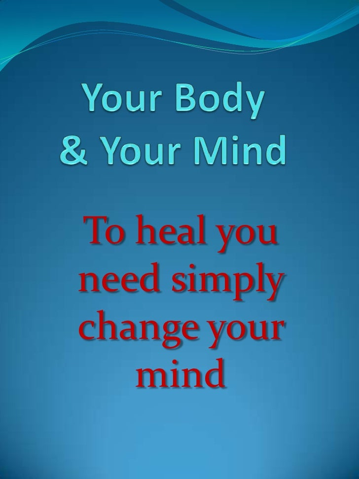 Your Body & Your Mind<br />To heal you need simply change your mind<br />