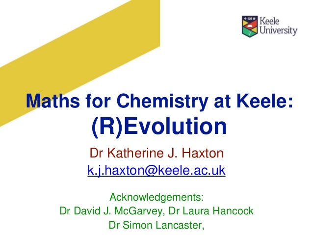 Maths for Chemistry at Keele: (R)Evolution Dr Katherine J. Haxton k.j.haxton@keele.ac.uk Acknowledgements: Dr David J. McG...
