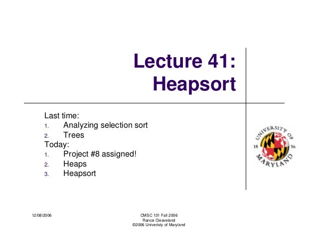 12/08/2006 CMSC 131 Fall 2006 Rance Cleaveland ©2006 Univeristy of Maryland Lecture 41: Heapsort Last time: 1. Analyzing s...