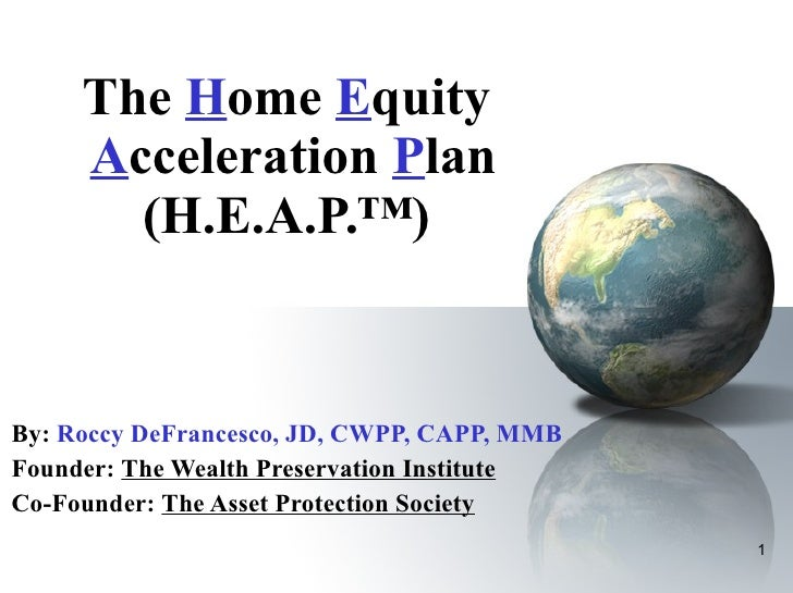The  H ome  E quity   A cceleration  P lan (H.E.A.P.™) By:   Roccy DeFrancesco, JD, CWPP, CAPP, MMB  Founder:  The Wealth ...