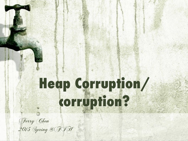 Heap Corruption/ corruption? Ferry Chen 2015 Spring @FIH
