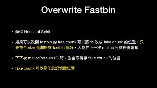 Overwrite Fastbin • 類似 House of Spirit  • 如果可以改到 fastbin 的 free chunk 可以將 fd 改成 fake chunk 的位置,只 要符合 size 是屬於該 fastbin 就好,...