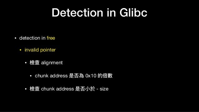 Detection in Glibc • detection in free  • invalid pointer  • 檢查 alignment   • chunk address 是否為 0x10 的倍數  • 檢查 chunk addre...