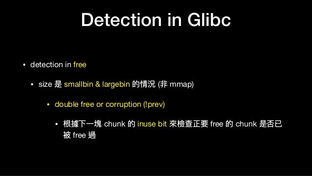 Detection in Glibc • detection in free  • size 是 smallbin & largebin 的情況 (非 mmap)  • double free or corruption (!prev)  • ...