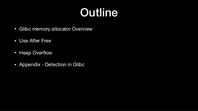 Outline • Glibc memory allocator Overview  • Use After Free  • Heap Overflow  • Appendix - Detection in Glibc
