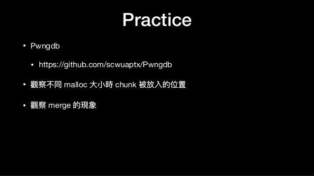 Practice • Pwngdb  • https://github.com/scwuaptx/Pwngdb  • 觀察不同 malloc ⼤大⼩小時 chunk 被放入的位置  • 觀察 merge 的現象