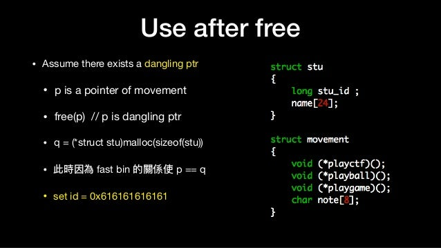 Use after free • Assume there exists a dangling ptr  • p is a pointer of movement  • free(p) // p is dangling ptr  • q = (...