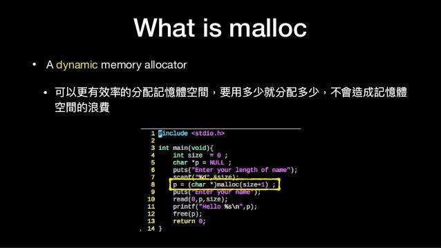 What is malloc • A dynamic memory allocator  • 可以更更有效率的分配記憶體空間,要⽤用多少就分配多少,不會造成記憶體 空間的浪費