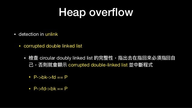 Heap overflow • detection in unlink  • corrupted double linked list  • 檢查 circular doubly linked list 的完整性,指出去在指回來來必須指回⾃自 ⼰...