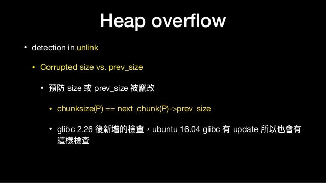 Heap overflow • detection in unlink  • Corrupted size vs. prev_size  • 預防 size 或 prev_size 被竄改  • chunksize(P) == next_chun...