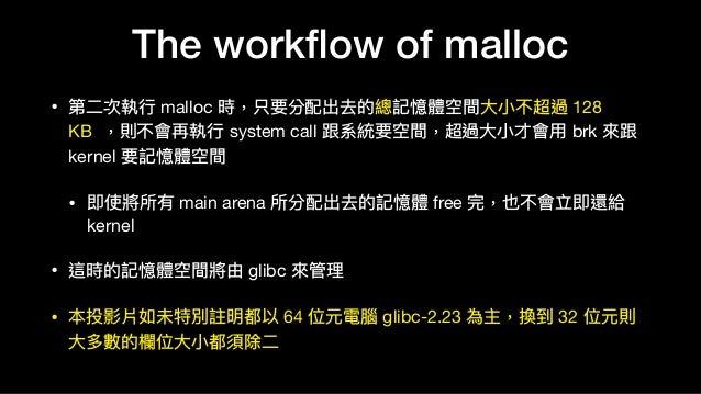 The workflow of malloc • 第⼆二次執⾏行行 malloc 時,只要分配出去的總記憶體空間⼤大⼩小不超過 128 KB ,則不會再執⾏行行 system call 跟系統要空間,超過⼤大⼩小才會⽤用 brk 來來跟 kern...