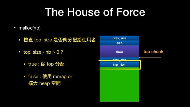 The House of Force • malloc(nb)  • 檢查 top_size 是否夠分配給使⽤用者  • top_size - nb > 0 ?  • true : 從 top 分配  • false : 使⽤用 mmap or...