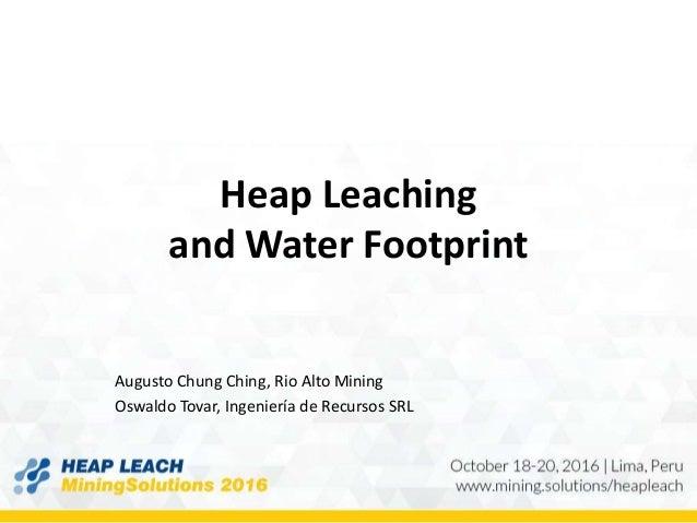 Heap Leaching and Water Footprint Augusto Chung Ching, Rio Alto Mining Oswaldo Tovar, Ingeniería de Recursos SRL