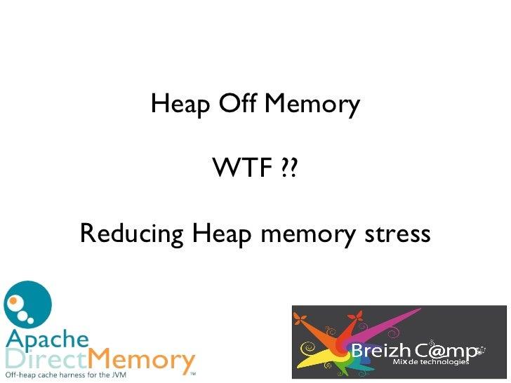 Heap Off Memory          WTF??Reducing Heap memory stress