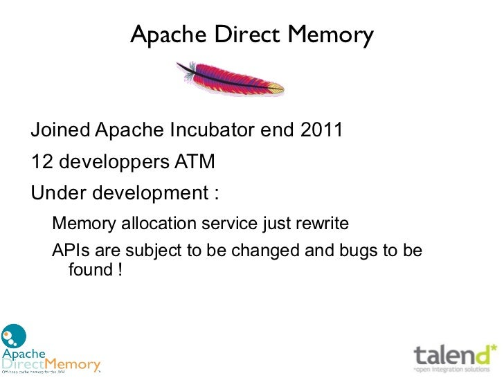 Apache Direct MemoryJoined Apache Incubator end 201112 developpers ATMUnder development :  Memory allocation service just ...