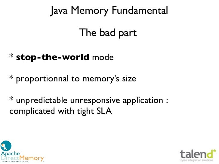 Java Memory Fundamental                  The bad part* stop-the-world mode* proportionnal to memorys size* unpredictable u...