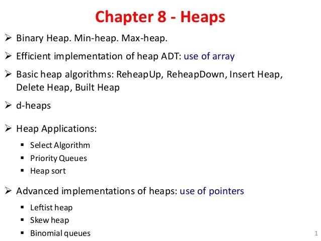 Chapter 8 - Heaps  Binary Heap. Min-heap. Max-heap.  Efficient implementation of heap ADT: use of array  Basic heap alg...