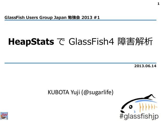 HeapStats で GlassFish4 障害解析KUBOTA Yuji (@sugarlife)1GlassFish Users Group Japan 勉強会 2013 #12013.06.14