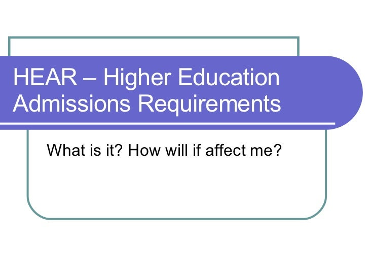 HEAR – Higher Education Admissions Requirements  What is it? How will if affect me?