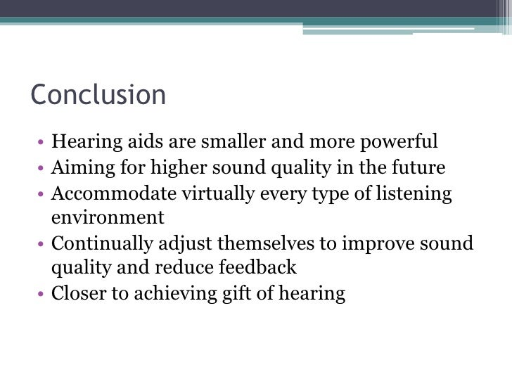 Conclusion<br />Hearing aids are smaller and more powerful<br />Aiming for higher sound quality in the future<br />Accommo...