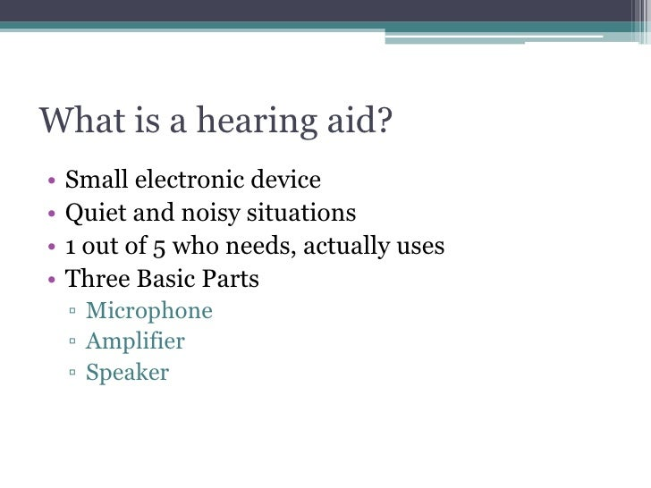 What is a hearing aid?<br />Small electronic device<br />Quiet and noisy situations<br />1 out of 5 who needs, actually us...