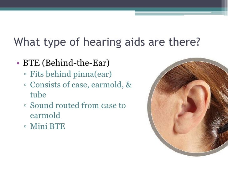 What type of hearing aids are there?<br />BTE (Behind-the-Ear)<br />Fits behind pinna(ear)<br />Consists of case, earmold,...