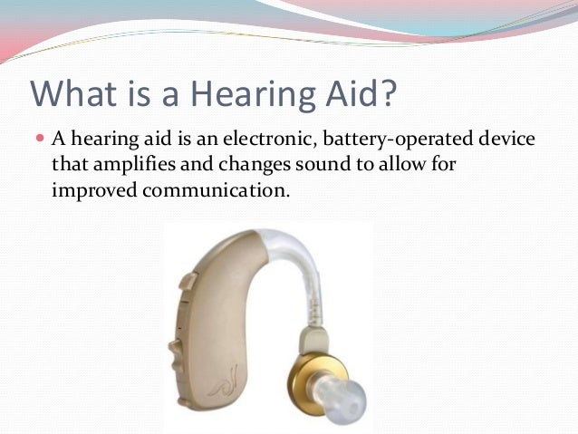 Components of Hearing Aids  Microphone: Receives sound and converts it into  electrical impulses. (picks up sound)   Amp...