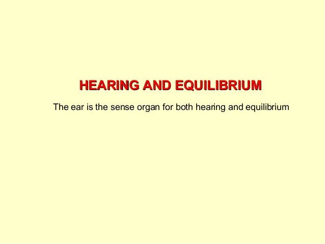 HEARING AND EQUILIBRIUMHEARING AND EQUILIBRIUMThe ear is the sense organ for both hearing and equilibrium