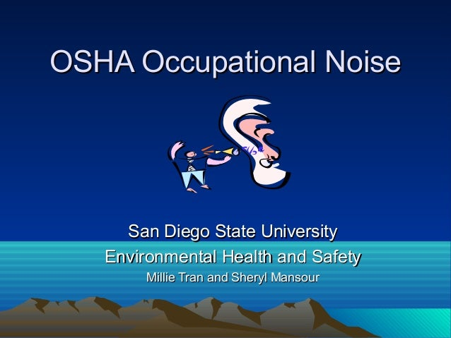 OSHA Occupational Noise  San Diego State University Environmental Health and Safety Millie Tran and Sheryl Mansour