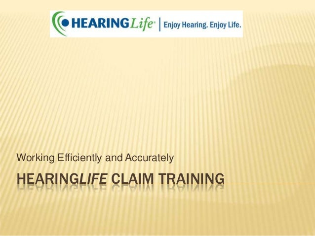 Working Efficiently and Accurately  HEARINGLIFE CLAIM TRAINING