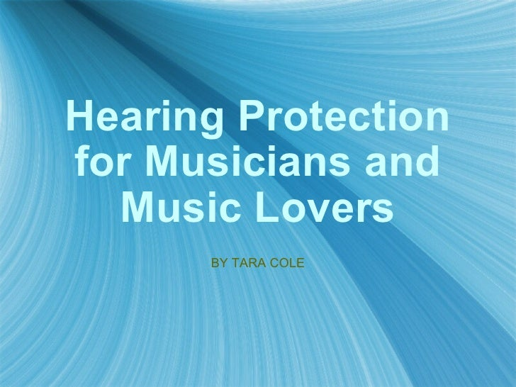 Hearing Protection for Musicians and Music Lovers BY TARA COLE