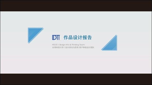 作品设计报告 NTUST / Design Info & Thinking Team 台湾科技⼤大学 / 设计资讯与思考 ⽤用户体验设计团队