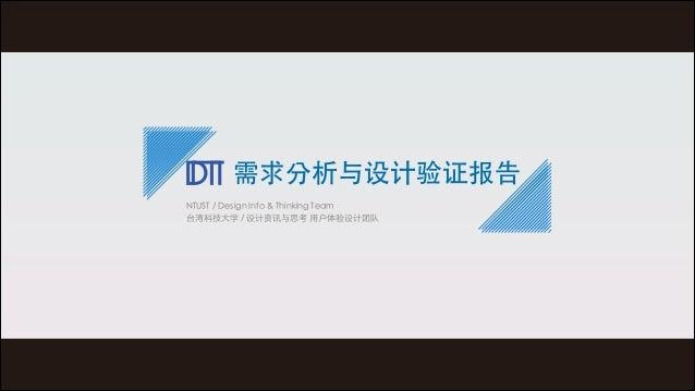 需求分析与设计验证报告 NTUST / Design Info & Thinking Team 台湾科技⼤大学 / 设计资讯与思考 ⽤用户体验设计团队